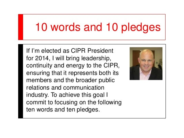 10 words and 10 pledgesIf I'm elected as CIPR Presidentfor 2014, I will bring leadership,continuity and energy to the CIPR...