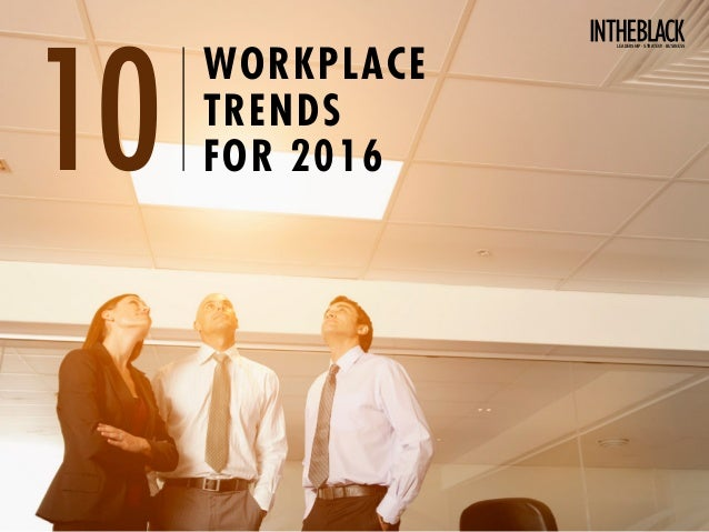 WORKPLACE TRENDS FOR 201610 Leadership .Strategy . Business