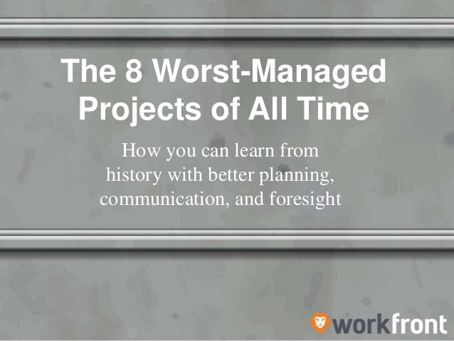 The 8 Worst-Managed Projects of All Time How you can learn from history with better planning, communication, and foresight