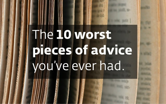 The 10 worstpieces of adviceyou've ever had.