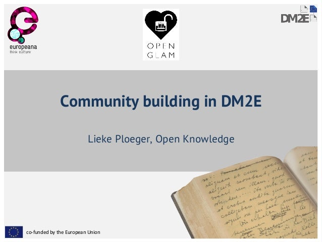 Community building in DM2E  Lieke Ploeger, Open Knowledge  co-funded by the European Union