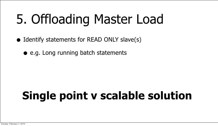 5. Offloading Master Load               • Identify statements for READ ONLY slave(s)                 • e.g. Long running b...