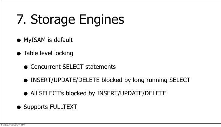 7. Storage Engines               • MyISAM is default               • Table level locking                 • Concurrent SELE...