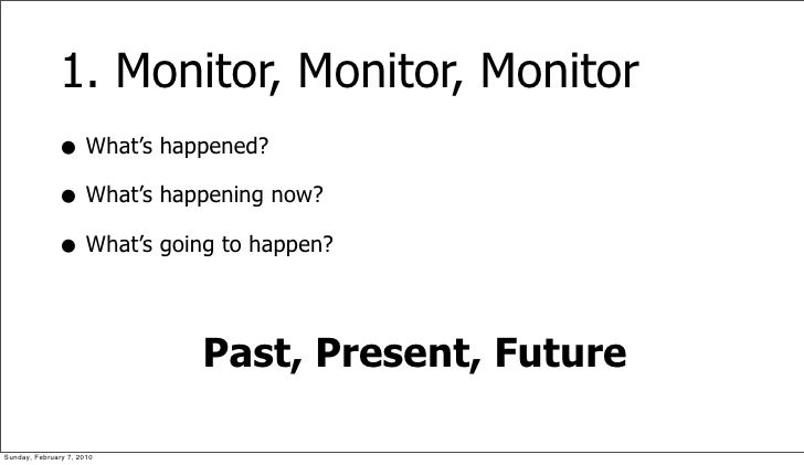 1. Monitor, Monitor, Monitor               • What's happened?               • What's happening now?               • What's...