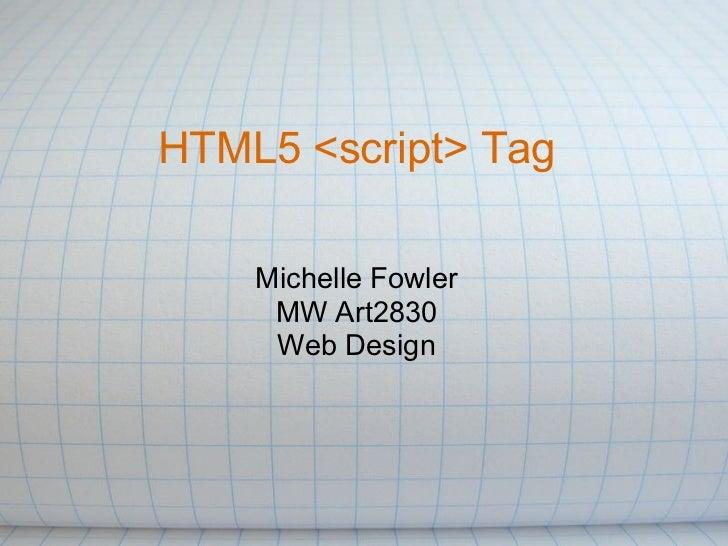 HTML5 <script> Tag    Michelle Fowler     MW Art2830     Web Design