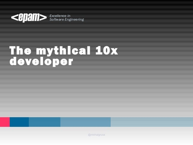 Excellence in Software Engineering The mythical 10x developer @michalgruca