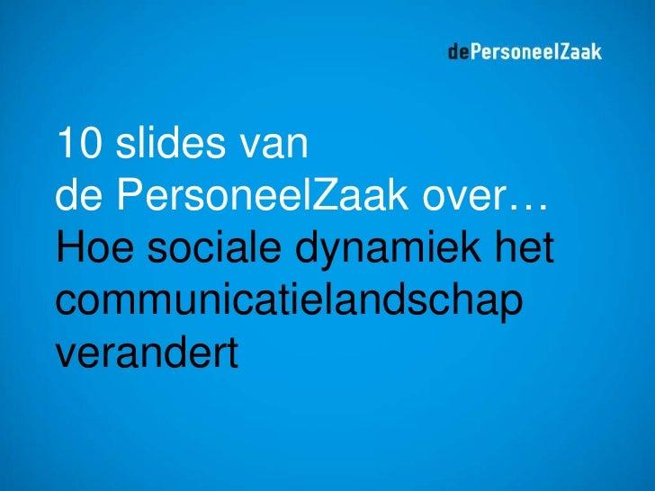 10 slides vande PersoneelZaak over… Hoe socialedynamiek het communicatielandschapverandert<br />