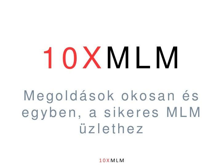 10XMLM<br />Megoldások okosan és egyben, a sikeres MLM üzlethez<br />10XMLM<br />