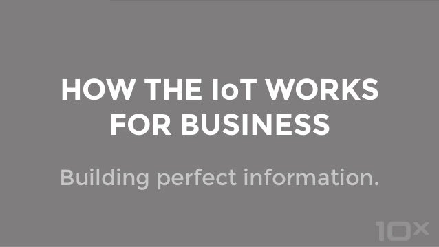 Building perfect information. HOW THE IoT WORKS FOR BUSINESS