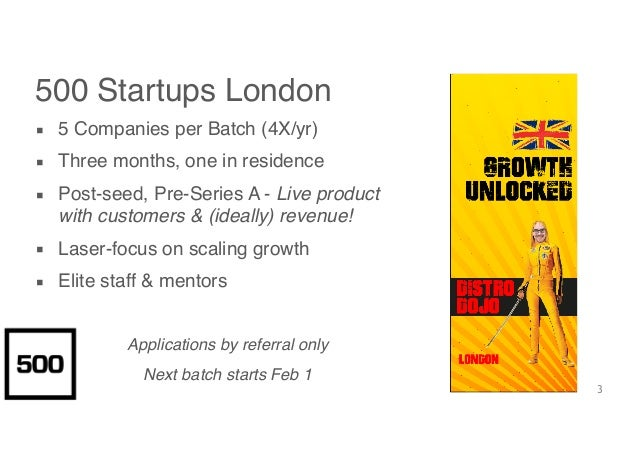 3 500 Startups London ▪ 5 Companies per Batch (4X/yr) ▪ Three months, one in residence ▪ Post-seed, Pre-Series A - Live pr...
