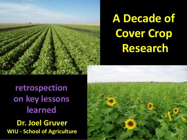 A Decade of Cover Crop Research retrospection on key lessons learned Dr. Joel Gruver WIU - School of Agriculture
