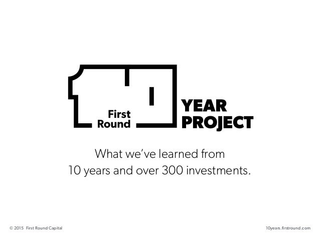 What we've learned from 10 years and over 300 investments. 10years.firstround.com© 2015 First Round Capital