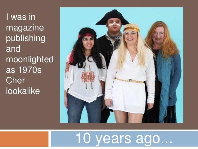 10 years ago...I was inmagazinepublishingandmoonlightedas 1970sCherlookalike