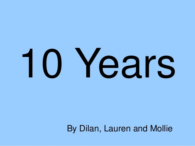 10 Years By Dilan, Lauren and Mollie