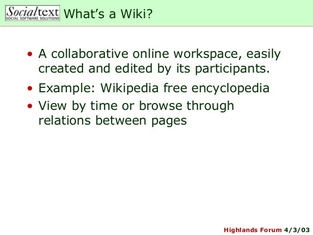 Highlands Forum 4/3/03What's a Wiki?• A collaborative online workspace, easilycreated and edited by its participants.• Exa...