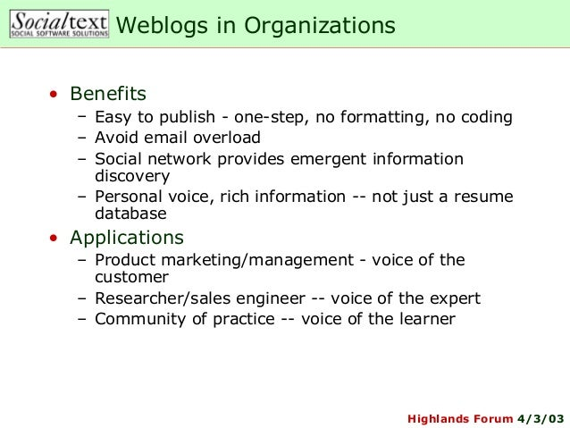Highlands Forum 4/3/03Weblogs in Organizations• Benefits– Easy to publish - one-step, no formatting, no coding– Avoid emai...