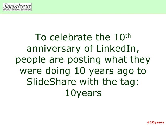 #10yearsTo celebrate the 10thanniversary of LinkedIn,people are posting what theywere doing 10 years ago toSlideShare with...