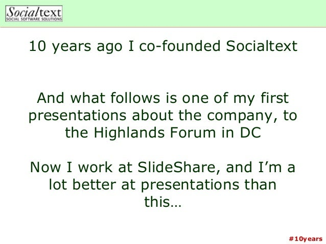 #10years10 years ago I co-founded SocialtextAnd what follows is one of my firstpresentations about the company, tothe High...