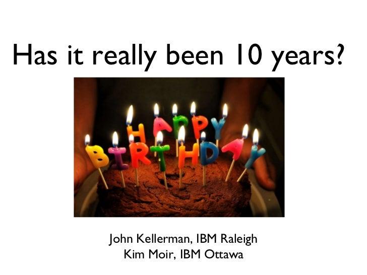<ul>Has it really been 10 years? </ul><ul>John Kellerman, IBM Raleigh Kim Moir, IBM Ottawa </ul>