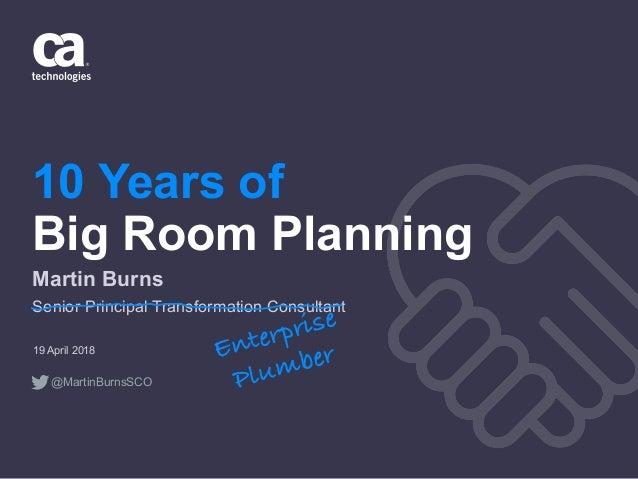 10 Years of Big Room Planning 19 April 2018 Martin Burns Senior Principal Transformation Consultant Enterprise Plumber @Ma...