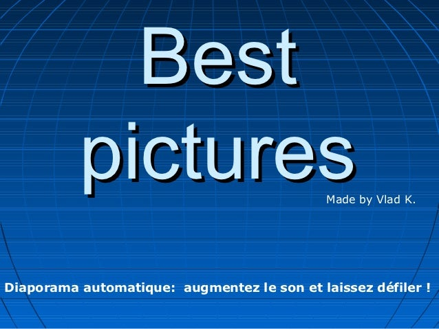 Best          pictures                           Made by Vlad K.Diaporama automatique: augmentez le son et laissez défiler !