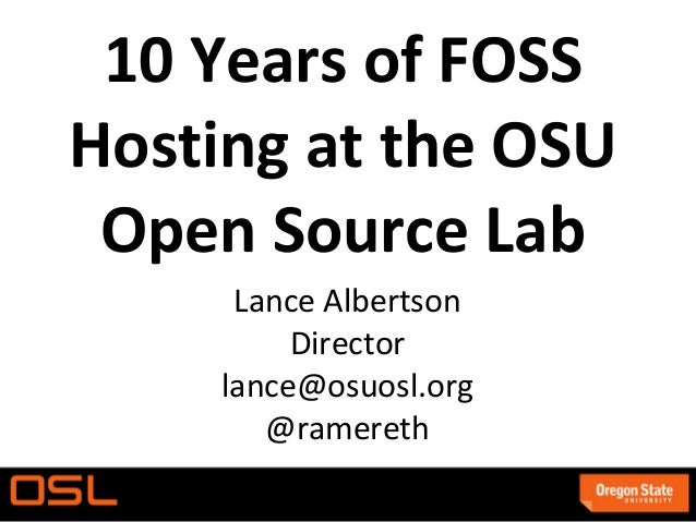 10 Years of FOSSHosting at the OSU Open Source Lab      Lance Albertson          Director     lance@osuosl.org        @ram...