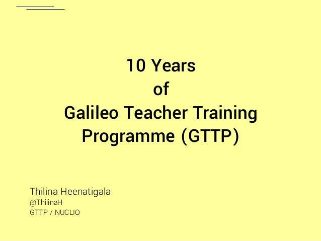 10 Years of Galileo Teacher Training Programme (GTTP) Thilina Heenatigala @ThilinaH GTTP / NUCLIO