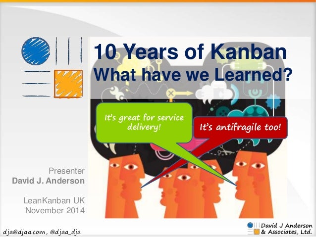 dja@djaa.com, @djaa_dja  10 Years of Kanban  What have we Learned?  It's antifragile too!  It's great for service  deliver...