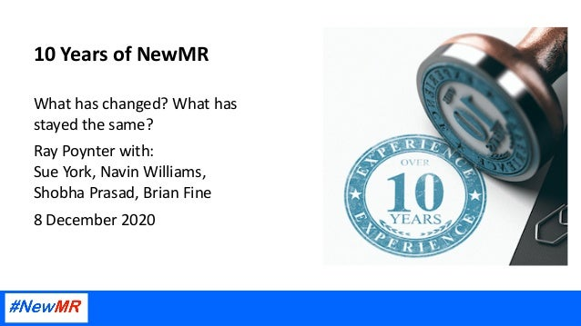 10 Years of NewMR What has changed? What has stayed the same? Ray Poynter with: Sue York, Navin Williams, Shobha Prasad, B...