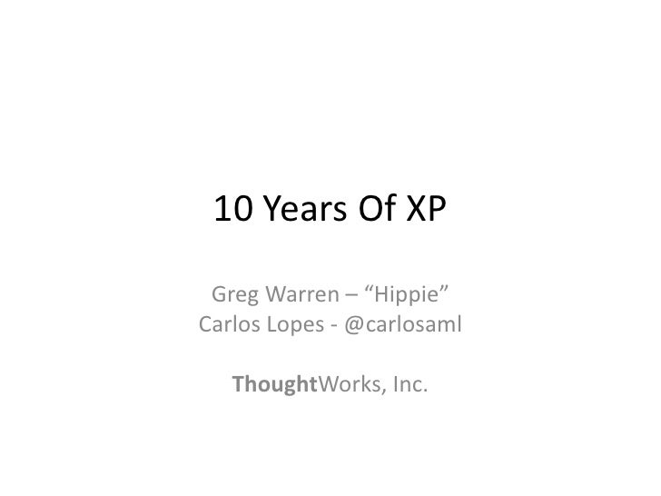 "10 Years Of XP   Greg Warren – ""Hippie"" Carlos Lopes - @carlosaml     ThoughtWorks, Inc."