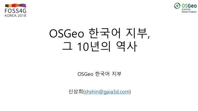 OSGeo 한국어 지부, 그 10년의 역사 OSGeo 한국어 지부 신상희(shshin@gaia3d.com)