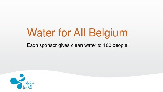 Water for All Belgium Each sponsor gives clean water to 100 people