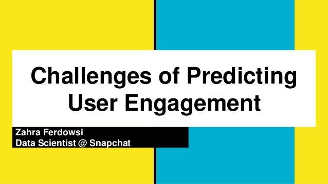 Challenges of Predicting User Engagement Zahra Ferdowsi Data Scientist @ Snapchat