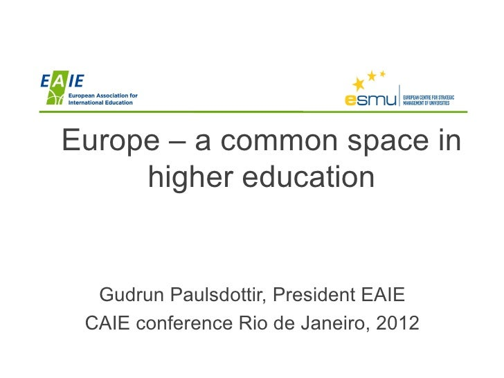 Europe – a common space in     higher education  Gudrun Paulsdottir, President EAIE CAIE conference Rio de Janeiro, 2012