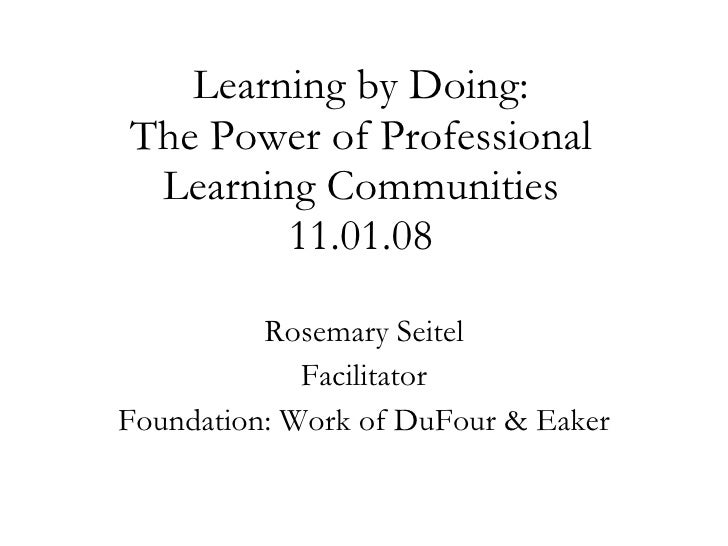 Learning by Doing: The Power of Professional Learning Communities 11.01.08 Rosemary Seitel Facilitator Foundation: Work of...