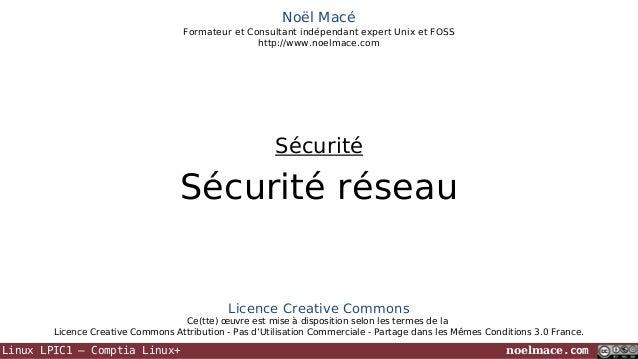 Noël Macé Formateur et Consultant indépendant expert Unix et FOSS http://www.noelmace.com  Sécurité  Sécurité réseau  Lice...