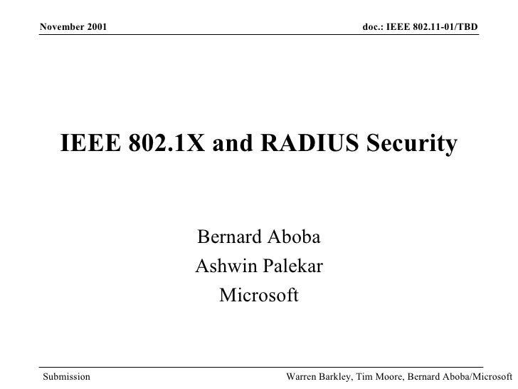 IEEE 802.1X and RADIUS Security Bernard Aboba Ashwin Palekar Microsoft November 2001 Warren Barkley, Tim Moore, Bernard Ab...