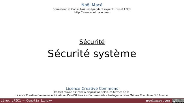 Noël Macé Formateur et Consultant indépendant expert Unix et FOSS http://www.noelmace.com  Sécurité  Sécurité système  Lic...