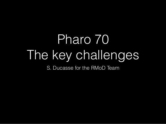 Pharo 70 The key challenges S. Ducasse for the RMoD Team