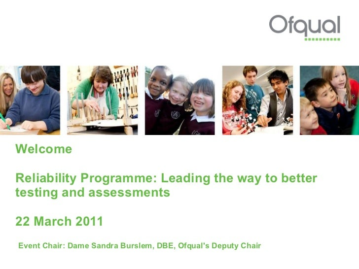 Welcome Reliability Programme: Leading the way to better testing and assessments 22 March 2011 Event Chair: Dame Sandra Bu...