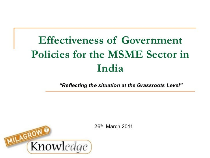 "Effectiveness of Government Policies for the MSME Sector in India 26 th   March 2011 "" Reflecting the situation at the Gra..."