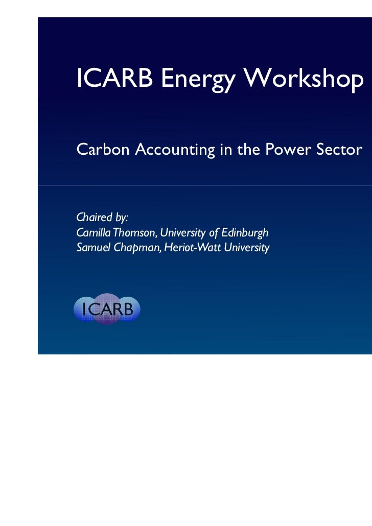 ICARB Energy WorkshopCarbon Accounting in the Power SectorChaired by:Camilla Thomson, University of EdinburghSamuel Chapma...