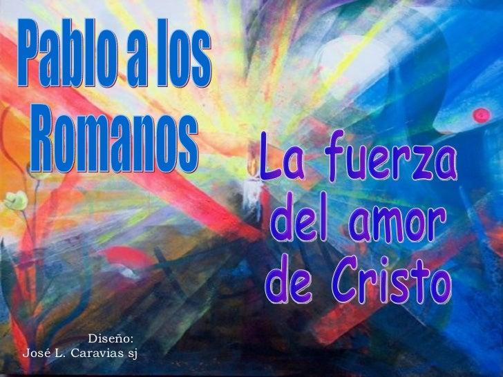 Diseño:  José L. Caravias sj Pablo a los  Romanos La fuerza del amor de Cristo
