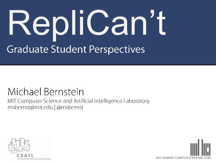 RepliCan't<br />Graduate Student Perspectives<br />Michael Bernstein<br />MIT Computer Science and Artificial Intelligence...