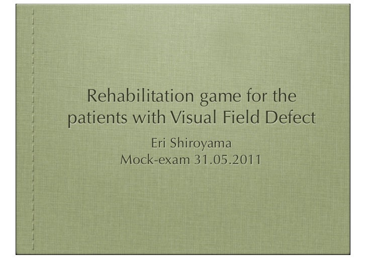 Rehabilitation game for thepatients with Visual Field Defect           Eri Shiroyama       Mock-exam 31.05.2011