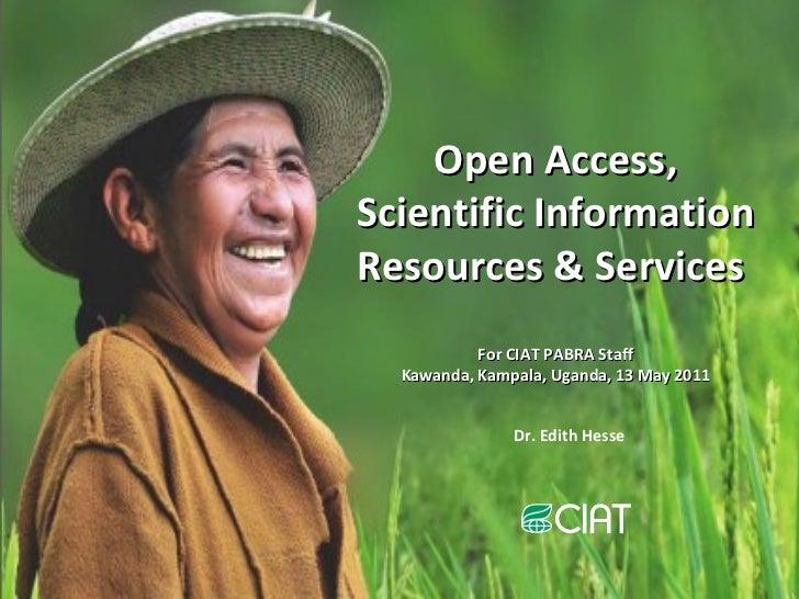 Open Access, Scientific Information Resources & Services  For CIAT PABRA Staff Kawanda, Kampala, Uganda, 13 May 2011 Dr. E...