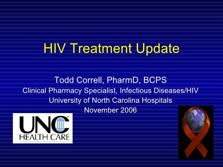 HIV Treatment Update Todd Correll, PharmD, BCPS Clinical Pharmacy Specialist, Infectious Diseases/HIV University of North ...