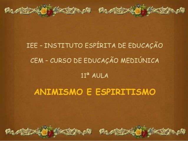 IEE – INSTITUTO ESPÍRITA DE EDUCAÇÃOCEM – CURSO DE EDUCAÇÃO MEDIÚNICA11ª AULAANIMISMO E ESPIRITISMO