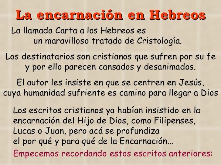 La encarnación en Hebreos La llamada Carta a los Hebreos es  un maravilloso tratado de Cristología. Empecemos recordando e...