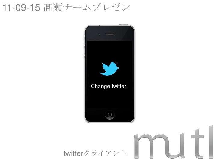 11-09-15 髙瀬チームプレゼン<br />Change twitter!<br />twitterクライアント<br />